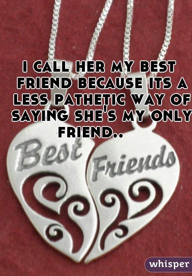 i call her my best friend because its a less pathetic way of saying she's my only friend..