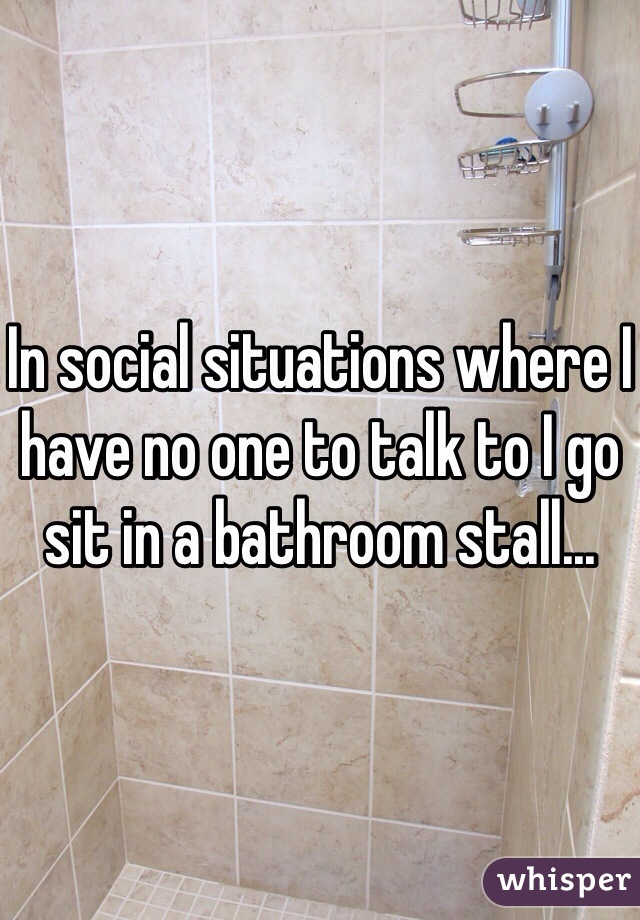 In social situations where I have no one to talk to I go sit in a bathroom stall...