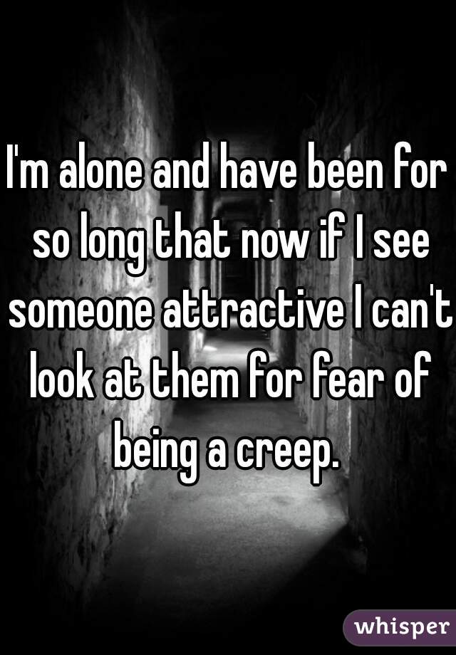 I'm alone and have been for so long that now if I see someone attractive I can't look at them for fear of being a creep.