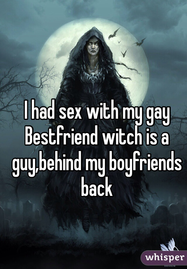 I had sex with my gay Bestfriend witch is a guy,behind my boyfriends back