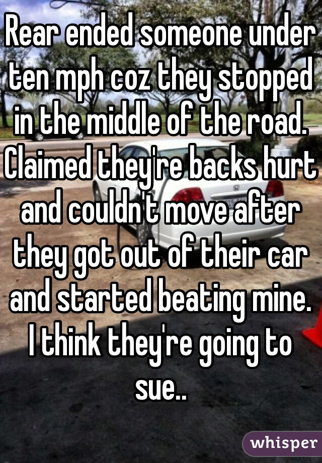 Rear ended someone under ten mph coz they stopped in the middle of the road. Claimed they're backs hurt and couldn't move after they got out of their car and started beating mine. I think they're going to sue..
