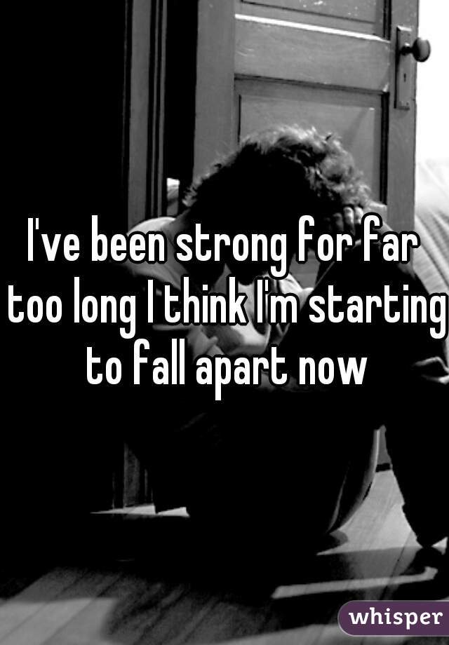 I've been strong for far too long I think I'm starting to fall apart now