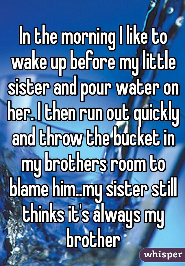 In the morning I like to wake up before my little sister and pour water on her. I then run out quickly and throw the bucket in my brothers room to blame him..my sister still thinks it's always my brother