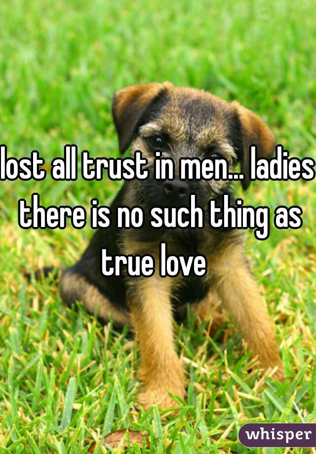 lost all trust in men... ladies there is no such thing as true love