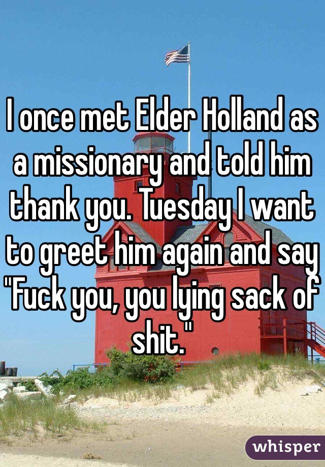 """I once met Elder Holland as a missionary and told him thank you. Tuesday I want to greet him again and say """"Fuck you, you lying sack of shit."""""""