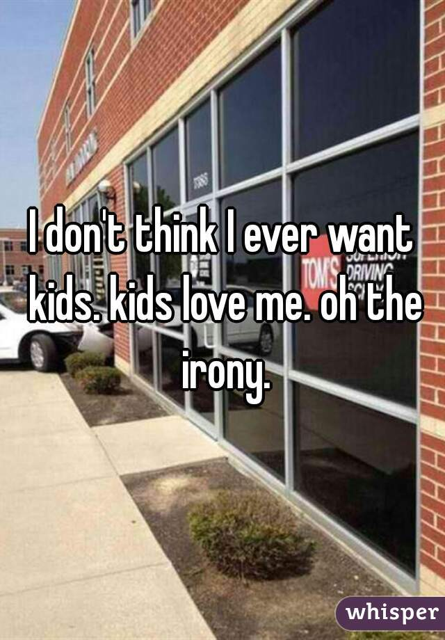 I don't think I ever want kids. kids love me. oh the irony.