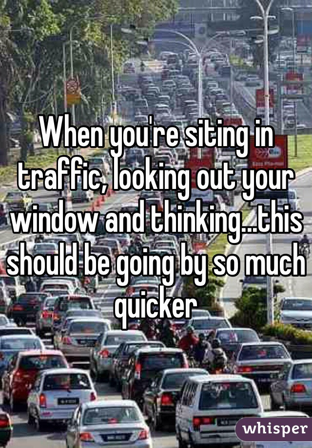 When you're siting in traffic, looking out your window and thinking...this should be going by so much quicker