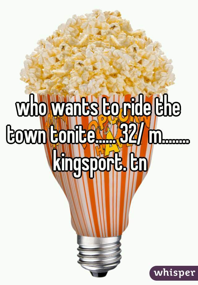 who wants to ride the town tonite...... 32/ m........  kingsport. tn