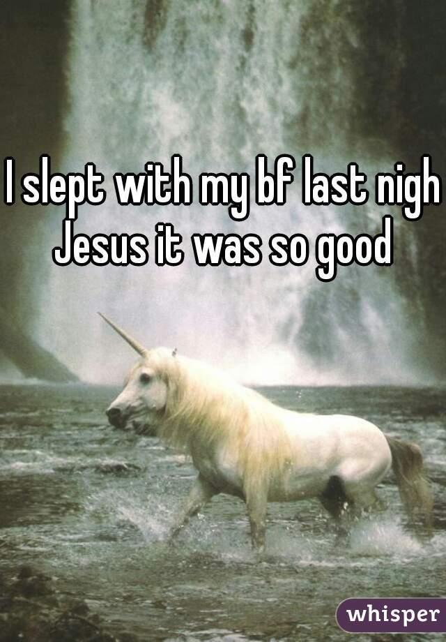 I slept with my bf last night Jesus it was so good