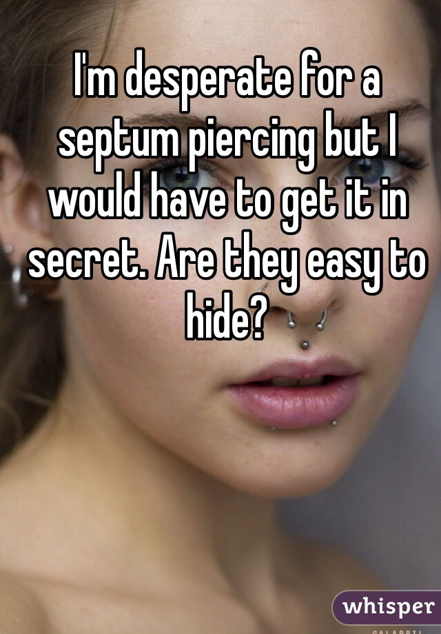 I'm desperate for a septum piercing but I would have to get it in secret. Are they easy to hide?