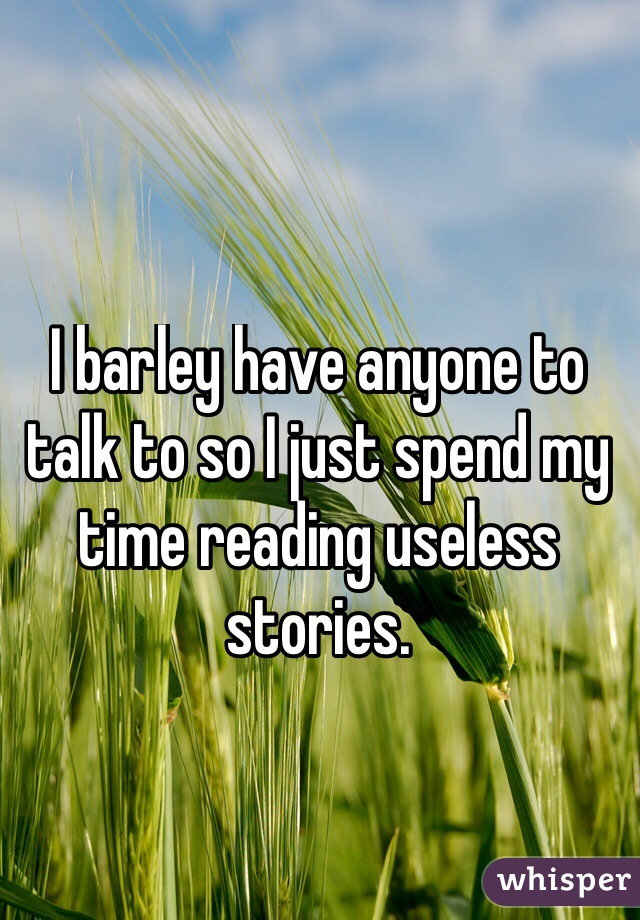I barley have anyone to talk to so I just spend my time reading useless stories.