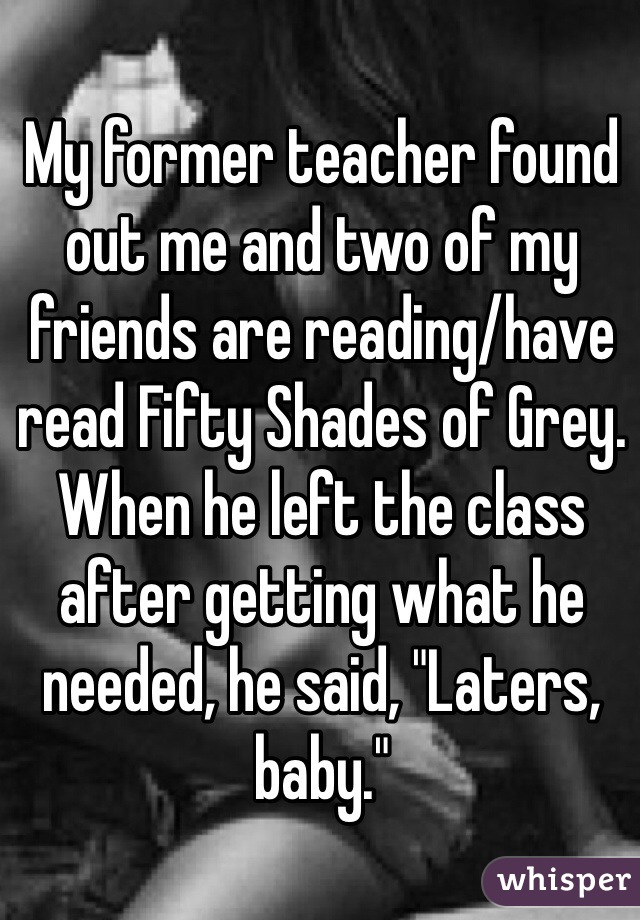 """My former teacher found out me and two of my friends are reading/have read Fifty Shades of Grey. When he left the class after getting what he needed, he said, """"Laters, baby."""""""