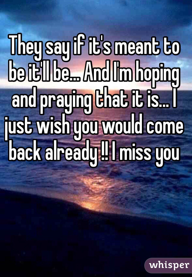 They say if it's meant to be it'll be... And I'm hoping and praying that it is... I just wish you would come back already !! I miss you