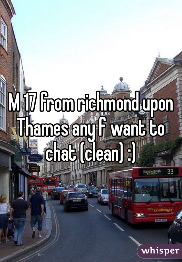 M 17 from richmond upon Thames any f want to chat (clean) :)