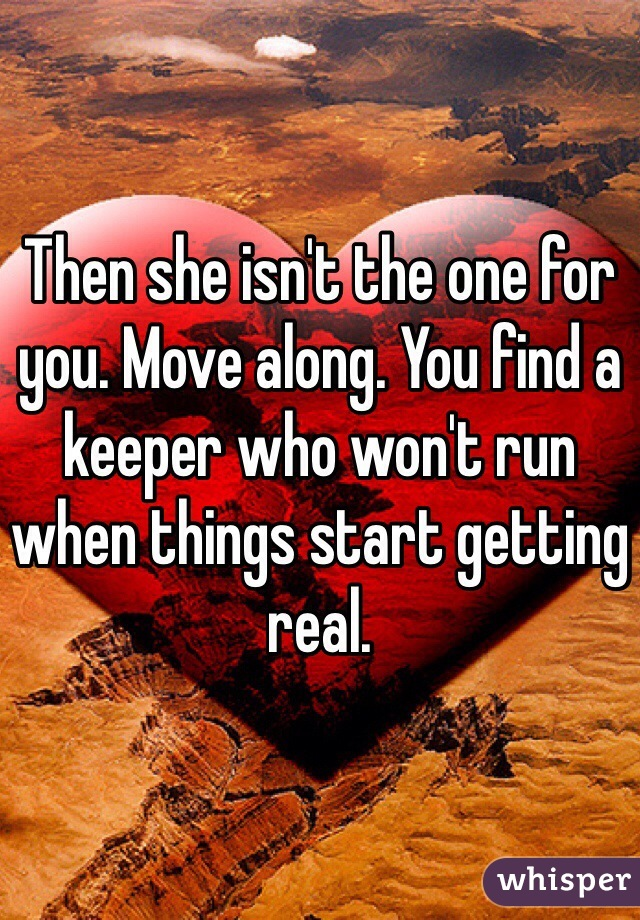 Then she isn't the one for you. Move along. You find a keeper who won't run when things start getting real.