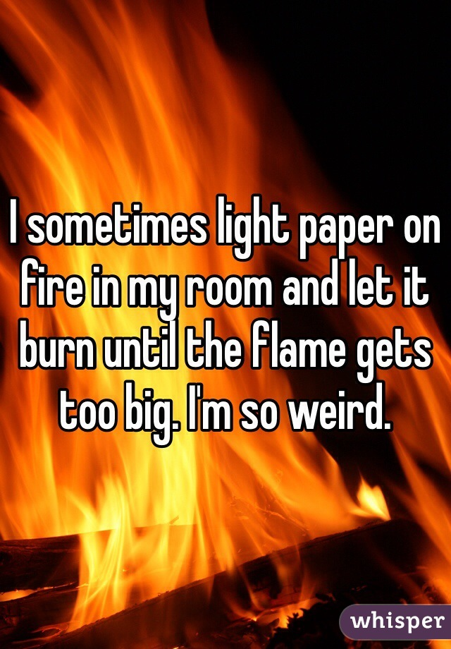 I sometimes light paper on fire in my room and let it burn until the flame gets too big. I'm so weird.