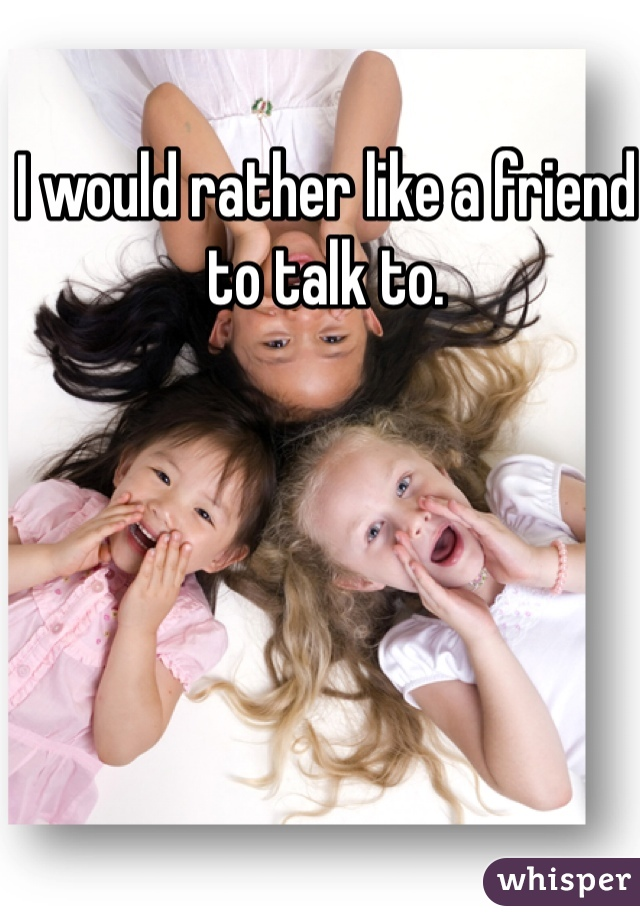 I would rather like a friend to talk to.