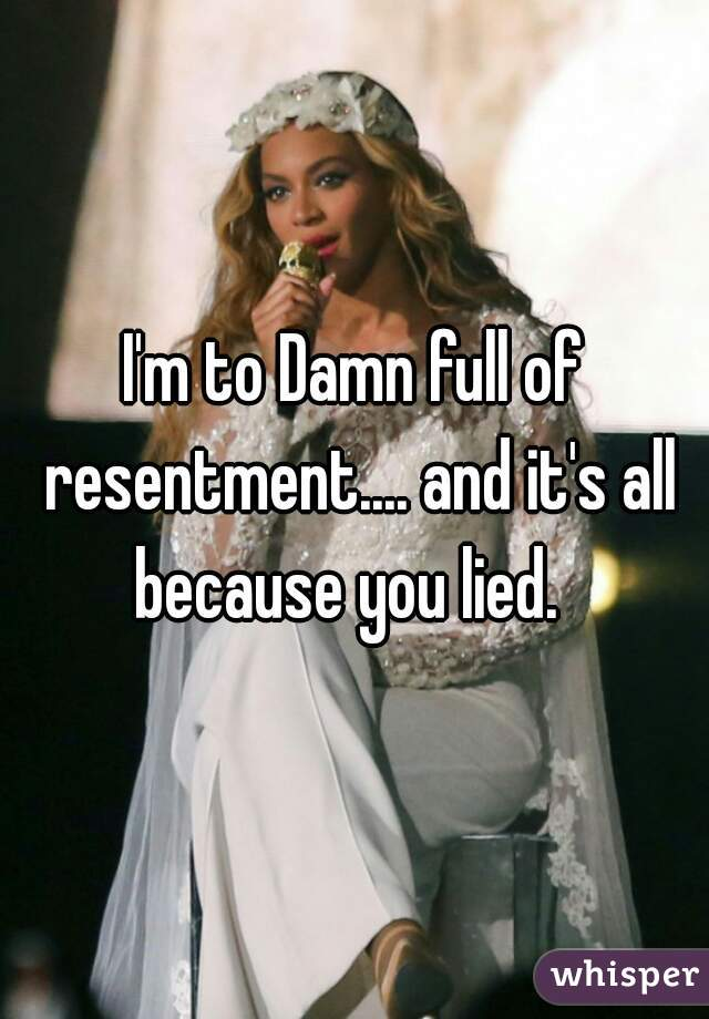 I'm to Damn full of resentment.... and it's all because you lied.