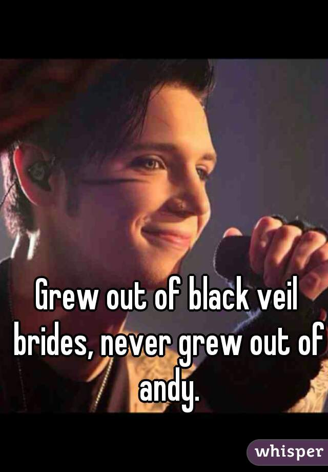 Grew out of black veil brides, never grew out of andy.