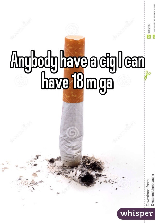 Anybody have a cig I can have 18 m ga