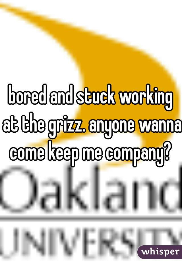 bored and stuck working at the grizz. anyone wanna come keep me company?