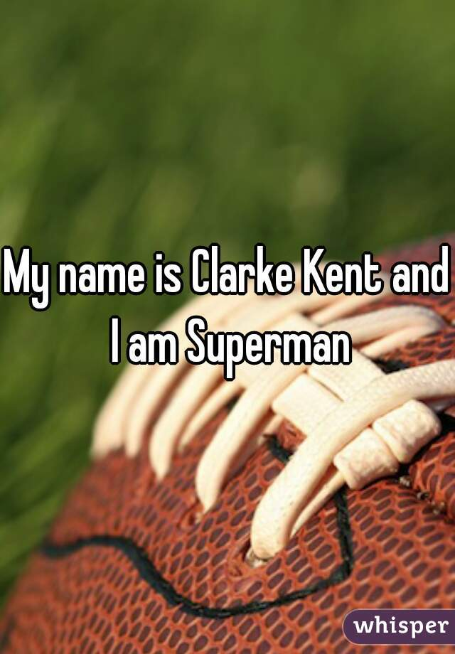 My name is Clarke Kent and I am Superman