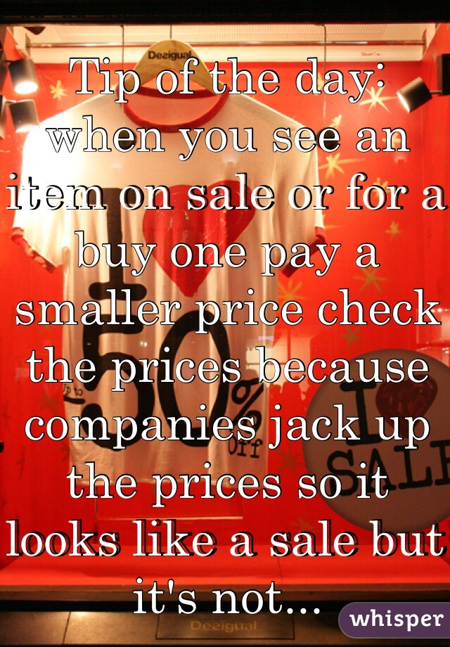 Tip of the day: when you see an item on sale or for a buy one pay a smaller price check the prices because companies jack up the prices so it looks like a sale but it's not...