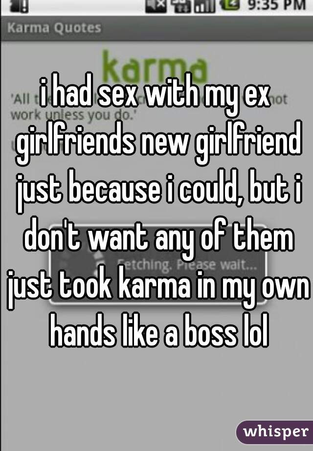 i had sex with my ex girlfriends new girlfriend just because i could, but i don't want any of them just took karma in my own hands like a boss lol