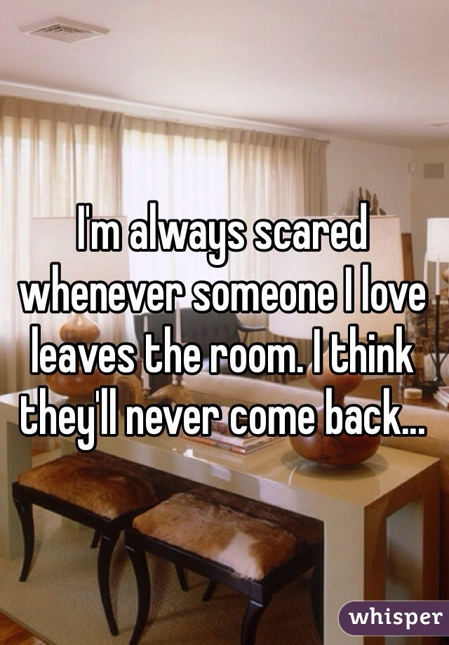 I'm always scared whenever someone I love leaves the room. I think they'll never come back...