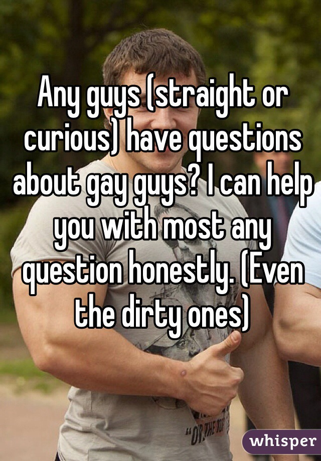 Any guys (straight or curious) have questions about gay guys? I can help you with most any question honestly. (Even the dirty ones)