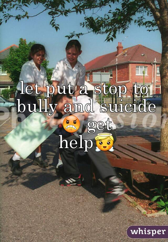 let put a stop to bully and suicide 😠 get help😇