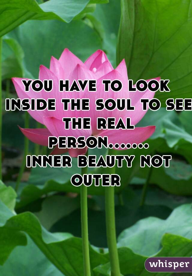 you have to look inside the soul to see the real person....... inner beauty not outer