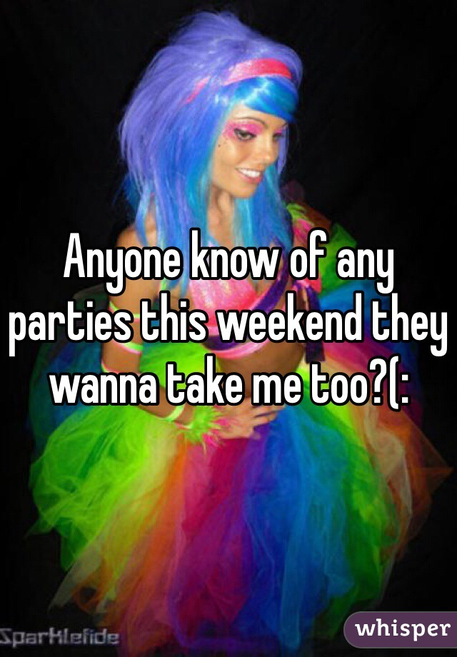 Anyone know of any parties this weekend they wanna take me too?(:
