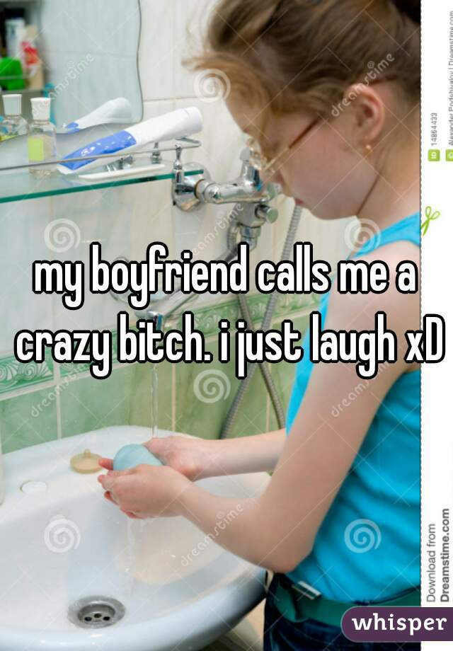 my boyfriend calls me a crazy bitch. i just laugh xD