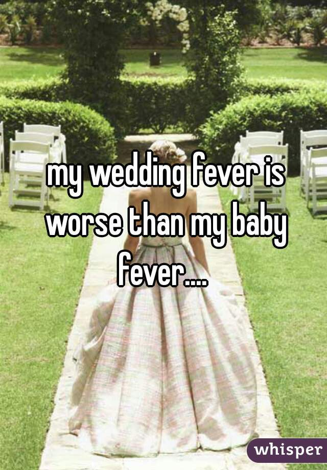 my wedding fever is worse than my baby fever....
