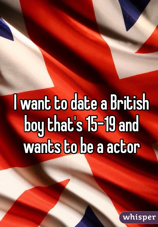 I want to date a British boy that's 15-19 and wants to be a actor