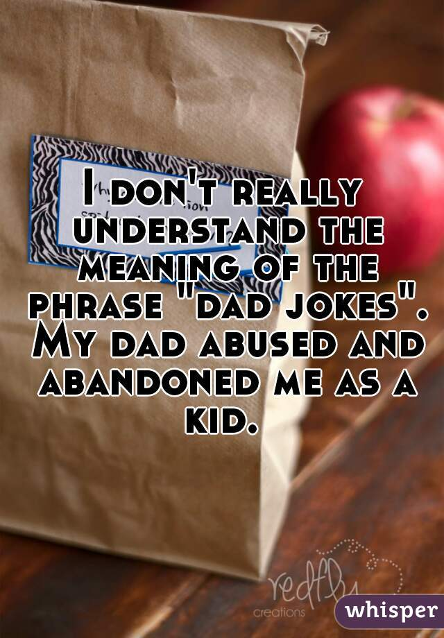 "I don't really understand the meaning of the phrase ""dad jokes"". My dad abused and abandoned me as a kid."