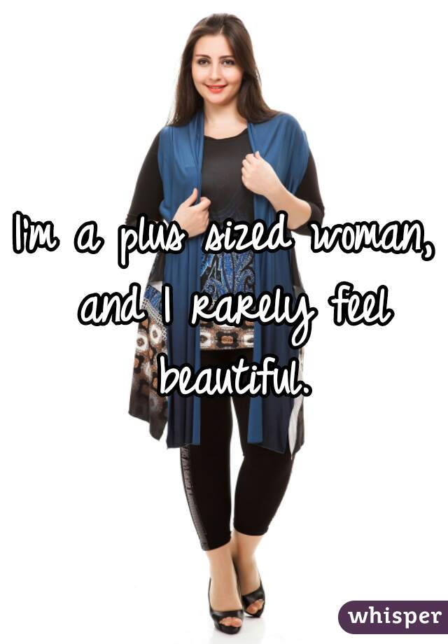 I'm a plus sized woman, and I rarely feel beautiful.