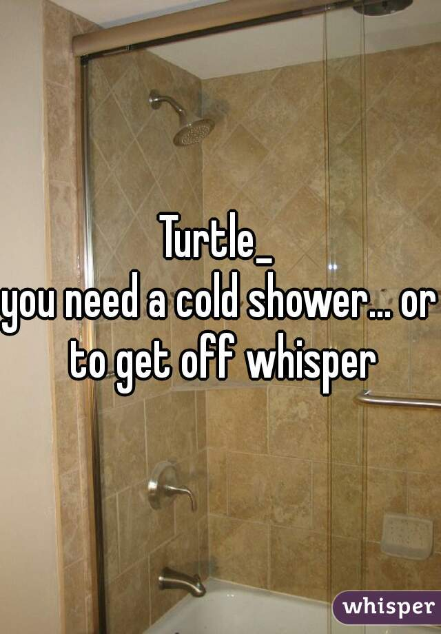 Turtle_  you need a cold shower... or to get off whisper