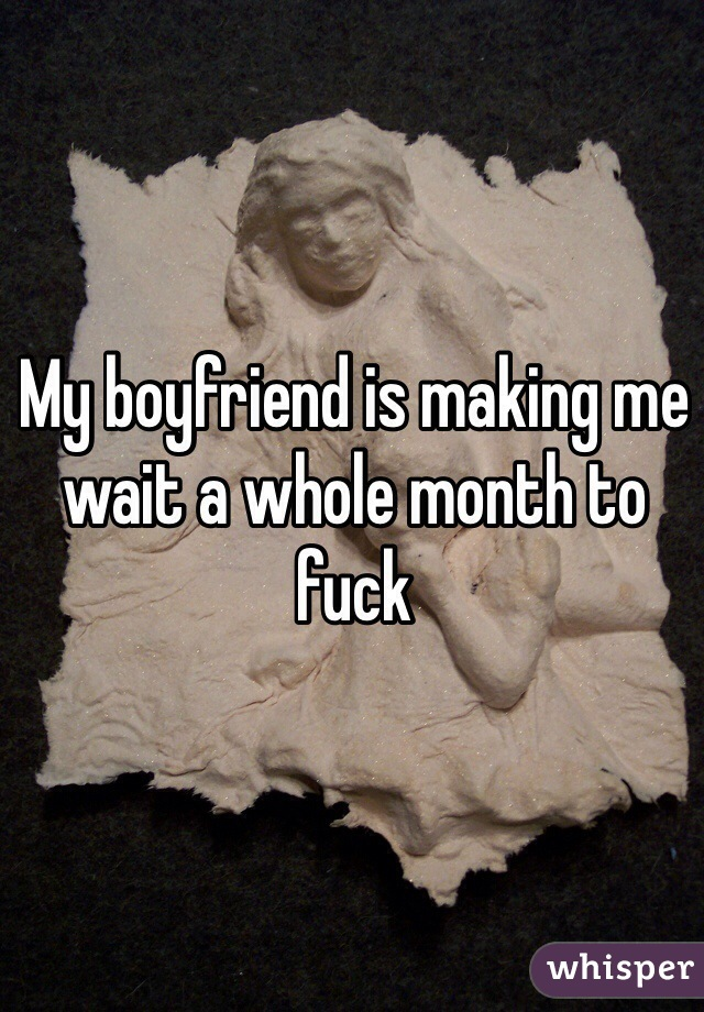 My boyfriend is making me wait a whole month to fuck