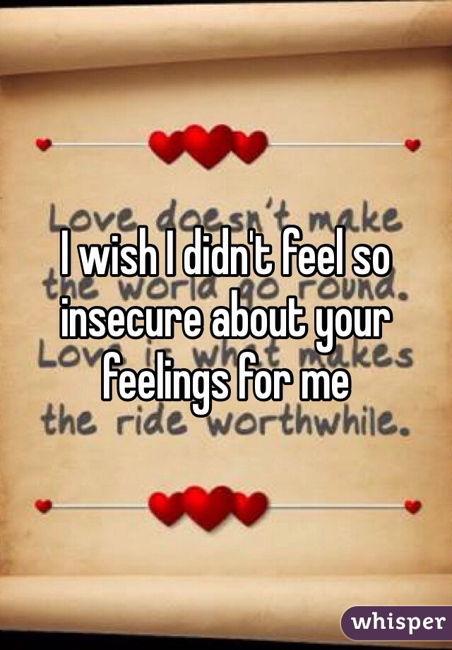 I wish I didn't feel so insecure about your feelings for me