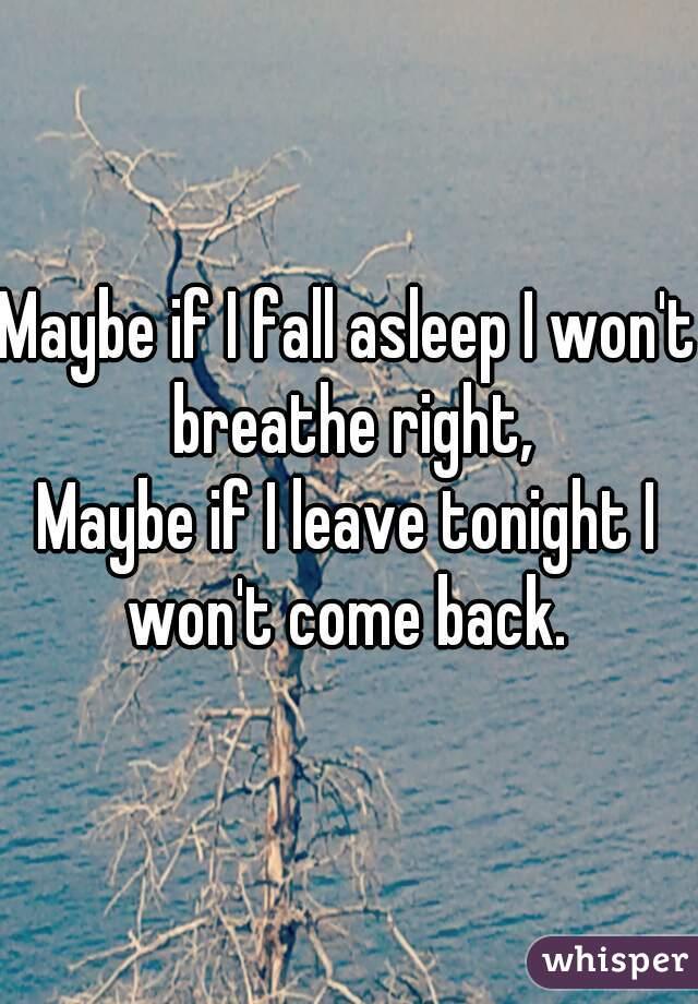 Maybe if I fall asleep I won't breathe right, Maybe if I leave tonight I won't come back.
