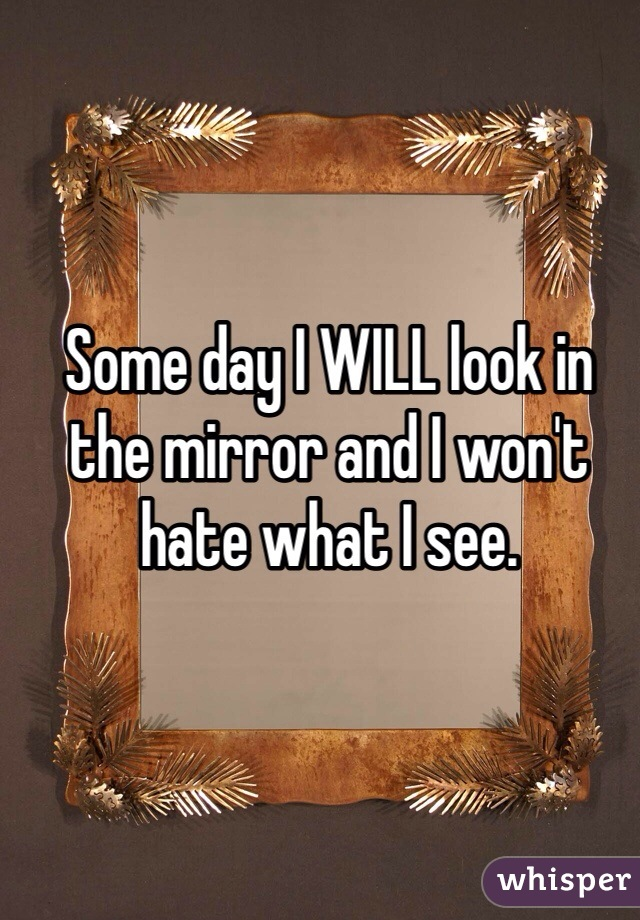 Some day I WILL look in the mirror and I won't hate what I see.