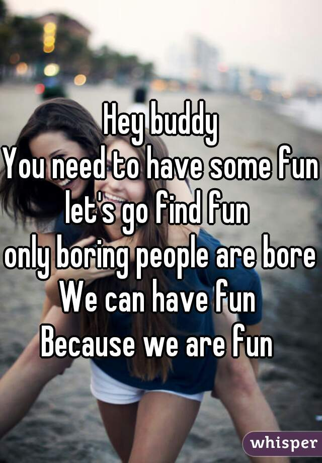 Hey buddy You need to have some fun let's go find fun  only boring people are bored We can have fun  Because we are fun