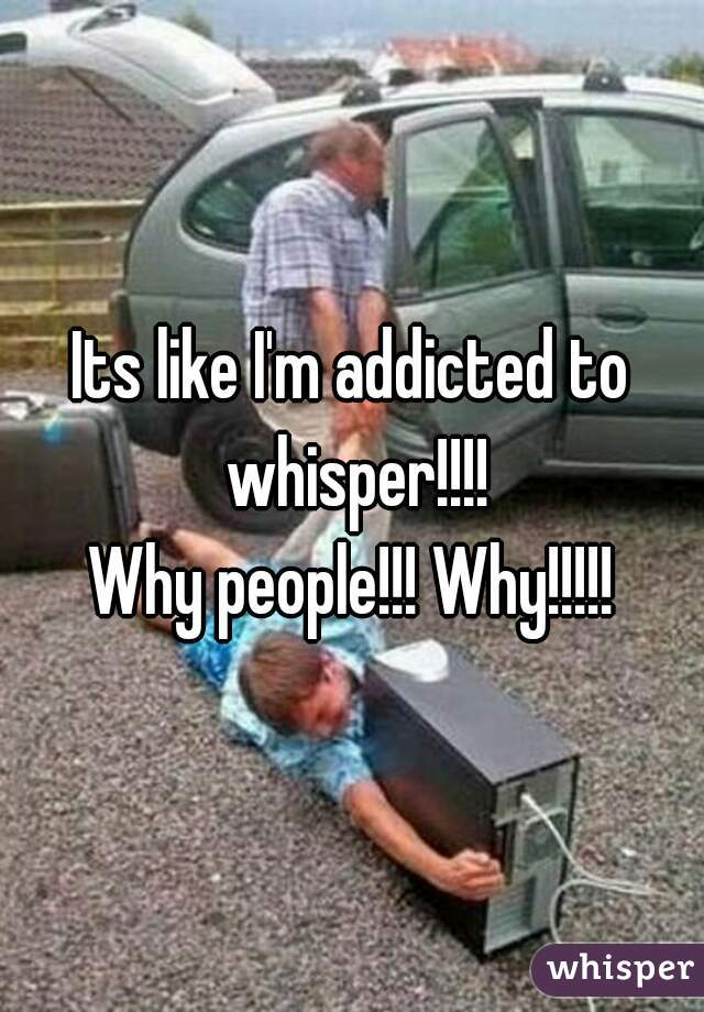 Its like I'm addicted to whisper!!!! Why people!!! Why!!!!!