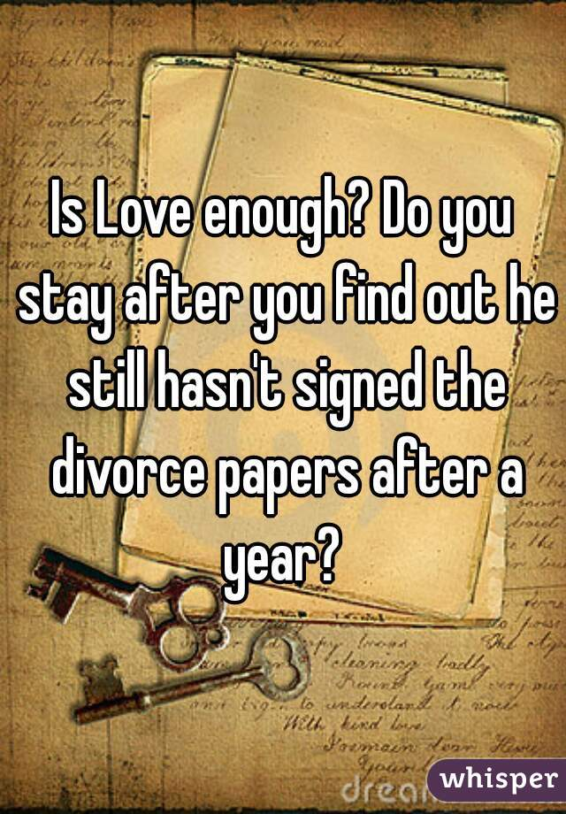 Is Love enough? Do you stay after you find out he still hasn't signed the divorce papers after a year?