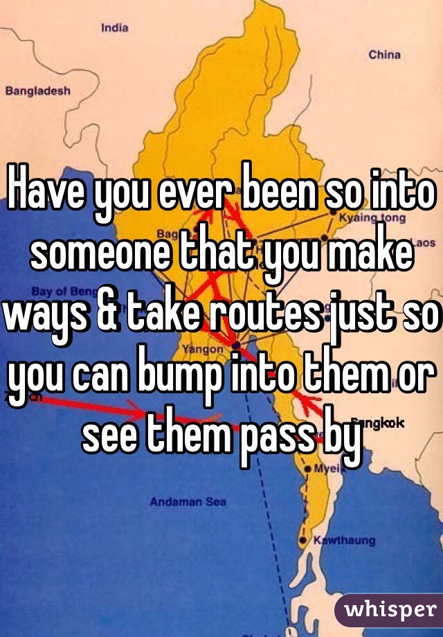 Have you ever been so into someone that you make ways & take routes just so you can bump into them or see them pass by