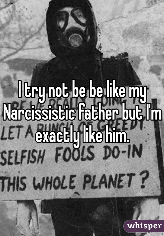 I try not be be like my Narcissistic father but I'm exactly like him.