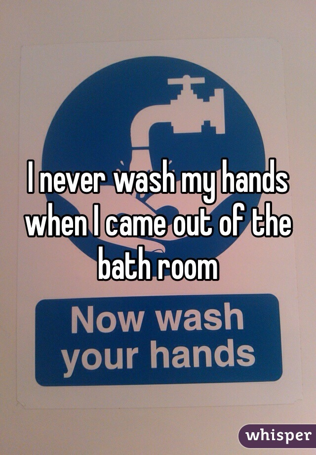 I never wash my hands when I came out of the bath room