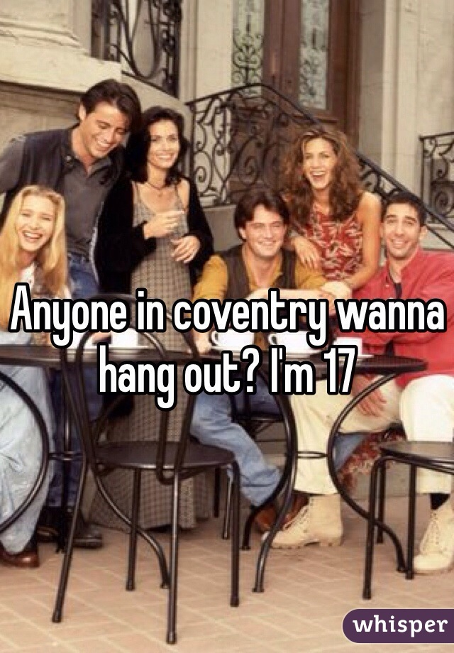 Anyone in coventry wanna hang out? I'm 17